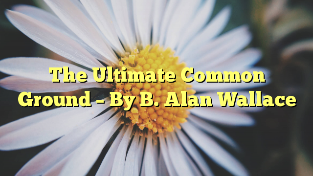 The Ultimate Common Ground – By B. Alan Wallace