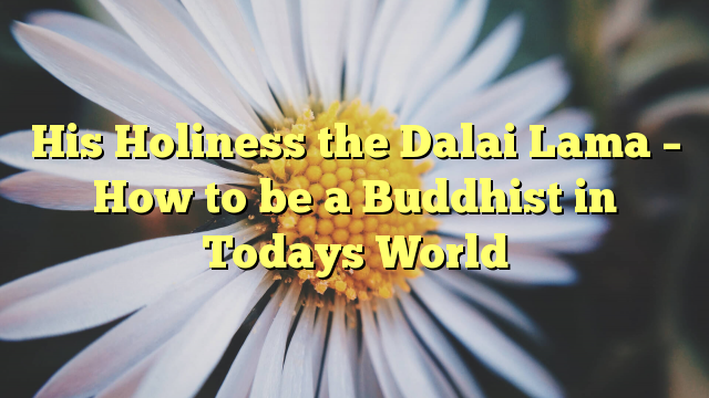 His Holiness the Dalai Lama – How to be a Buddhist in Todays World